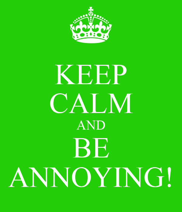 KEEP CALM AND BE ANNOYING!