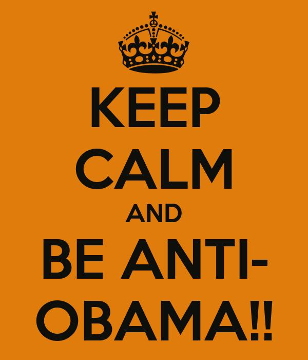 KEEP CALM AND BE ANTI- OBAMA!!