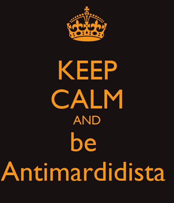 KEEP CALM AND be  Antimardidista