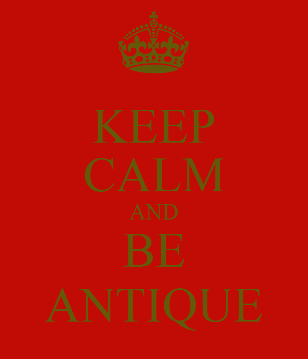 KEEP CALM AND BE ANTIQUE