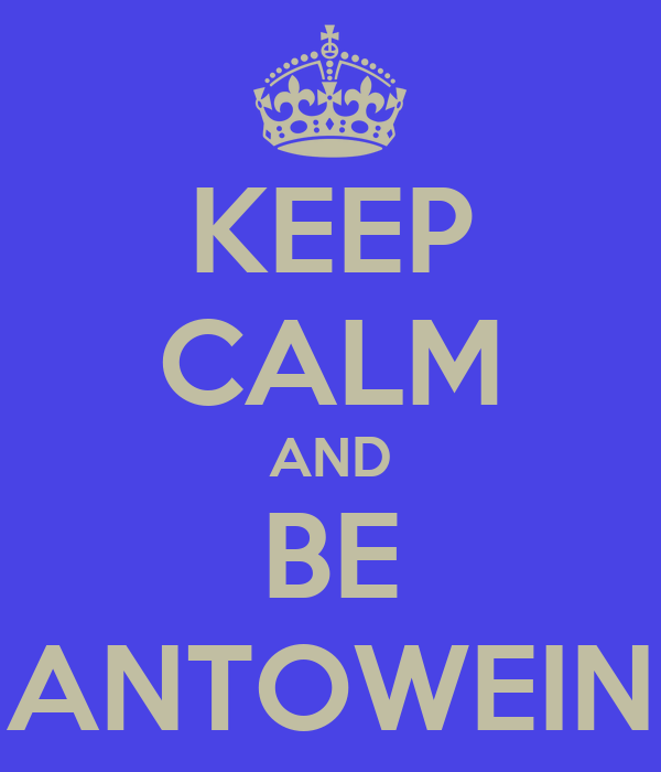 KEEP CALM AND BE ANTOWEIN