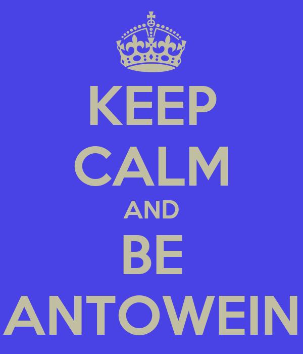 KEEP CALM AND BE ANTOWEIN