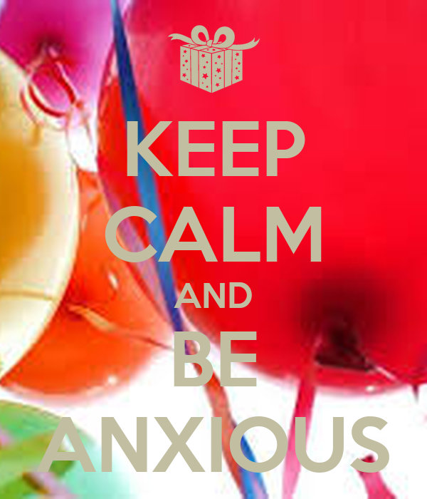 KEEP CALM AND BE ANXIOUS