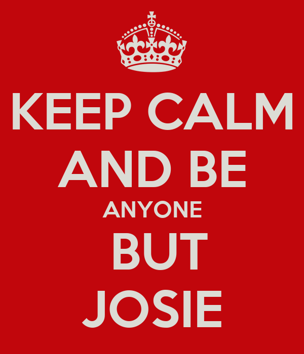 KEEP CALM AND BE ANYONE  BUT JOSIE