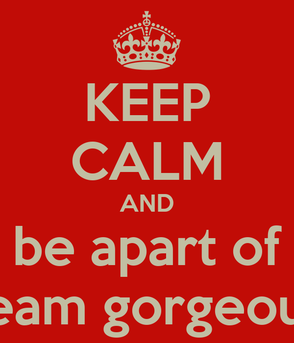 KEEP CALM AND be apart of team gorgeous