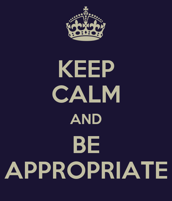 KEEP CALM AND BE APPROPRIATE