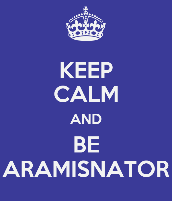 KEEP CALM AND  BE  ARAMISNATOR