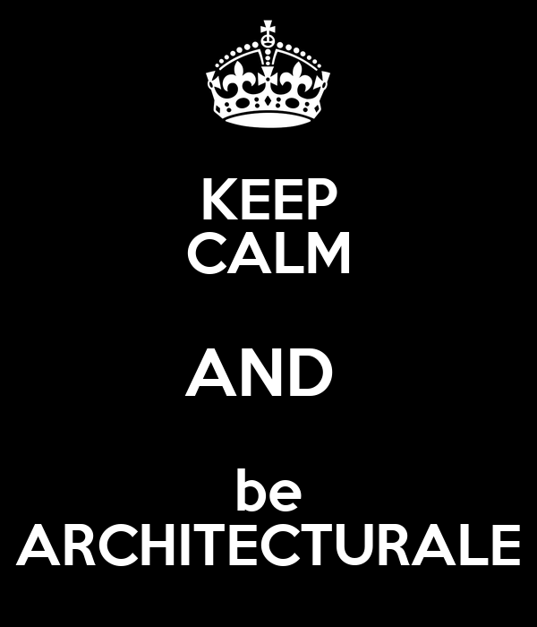KEEP CALM AND  be ARCHITECTURALE