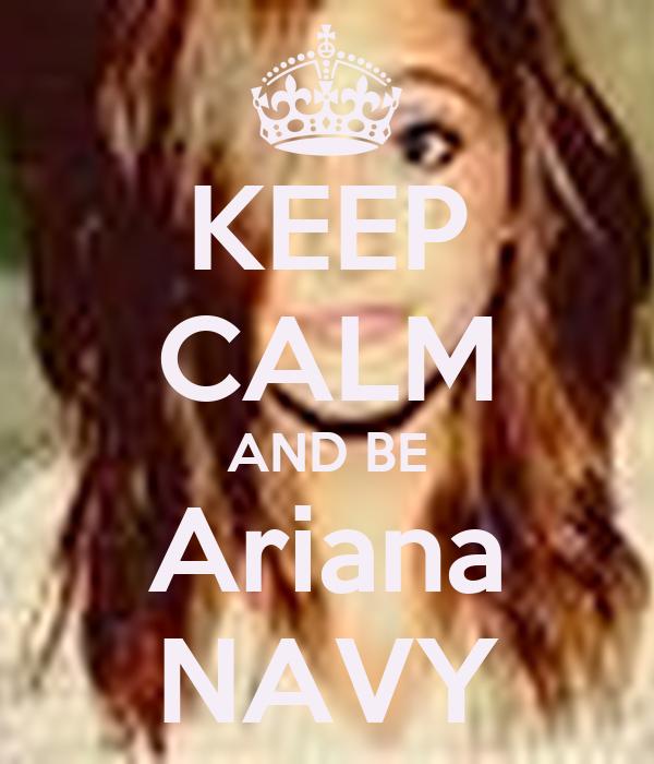 KEEP CALM AND BE Ariana NAVY