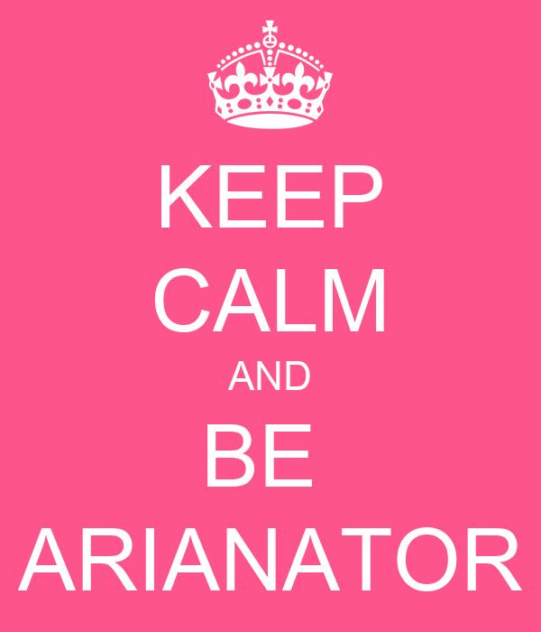 KEEP CALM AND BE   ARIANATOR