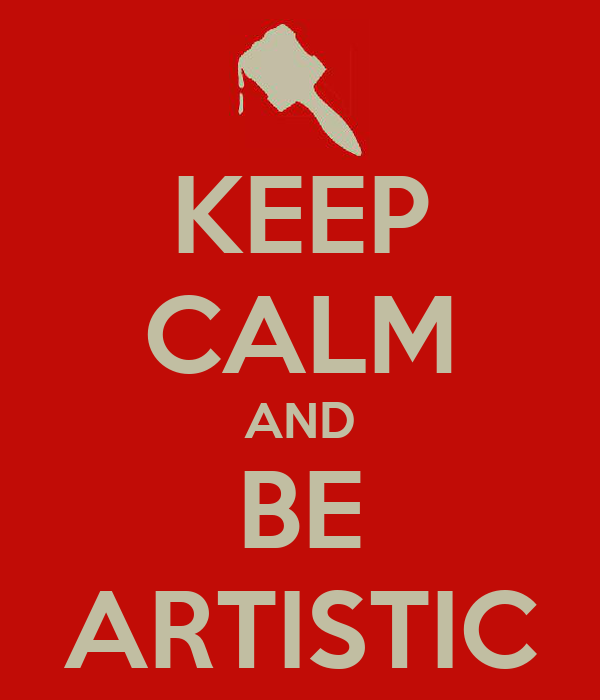 KEEP CALM AND BE ARTISTIC