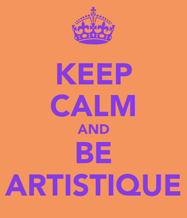 KEEP CALM AND BE ARTISTIQUE