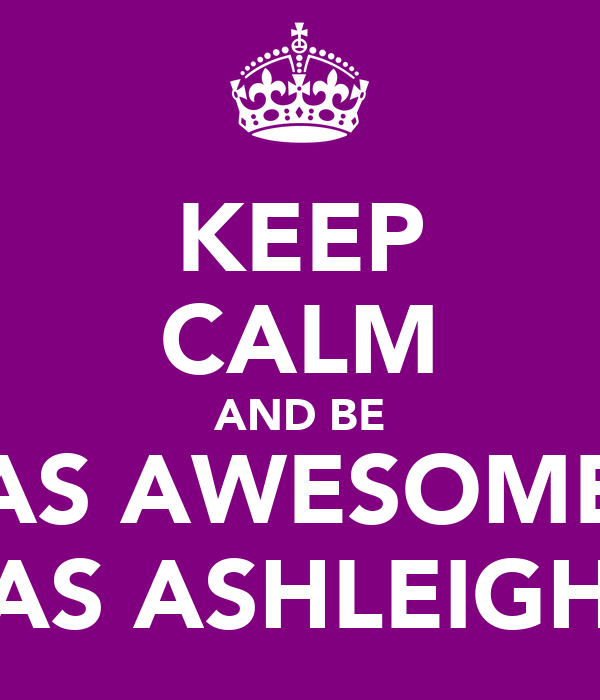 KEEP CALM AND BE AS AWESOME AS ASHLEIGH