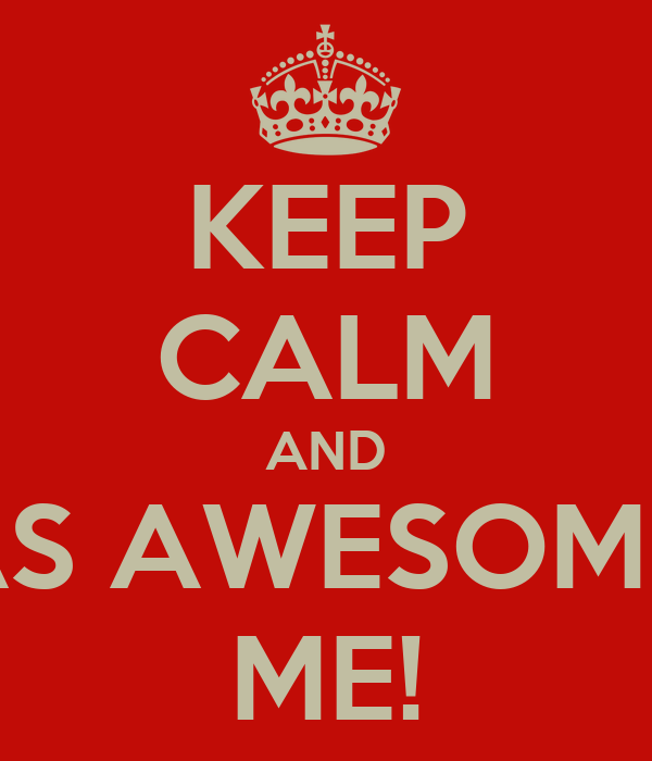 KEEP CALM AND BE AS AWESOME AS ME!
