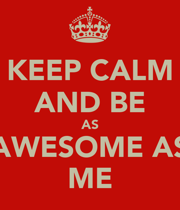KEEP CALM AND BE AS AWESOME AS ME