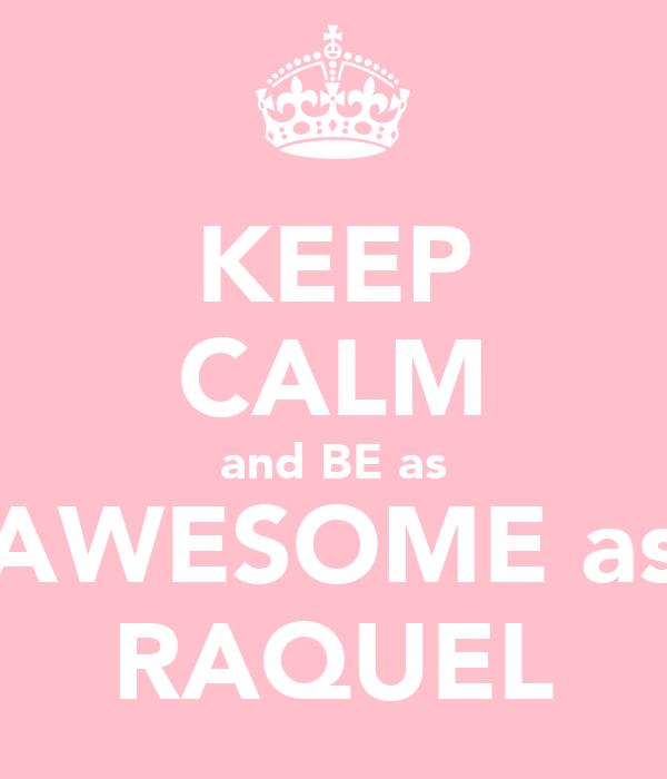 KEEP CALM and BE as AWESOME as RAQUEL