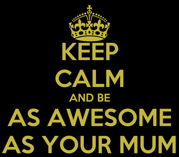 KEEP CALM AND BE AS AWESOME AS YOUR MUM
