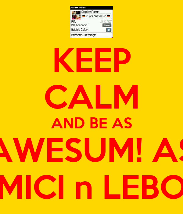 KEEP CALM AND BE AS AWESUM! AS MICI n LEBO