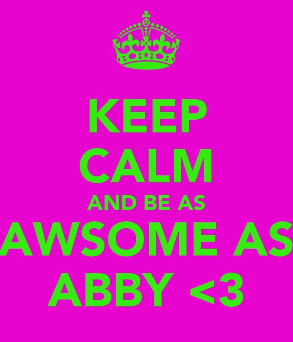 KEEP CALM AND BE AS AWSOME AS ABBY <3
