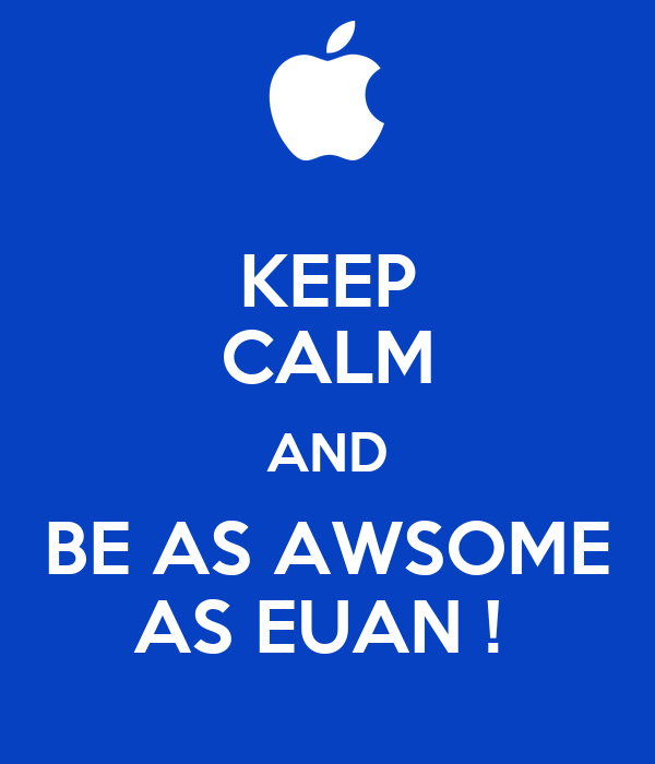 KEEP CALM AND BE AS AWSOME AS EUAN !