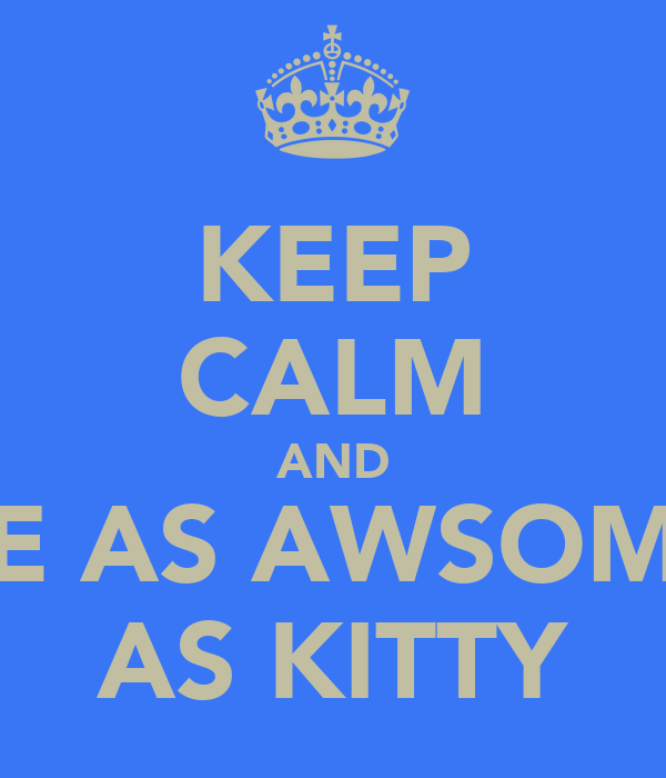 KEEP CALM AND BE AS AWSOME AS KITTY