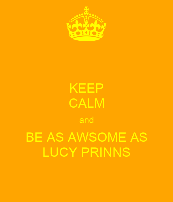 KEEP CALM and BE AS AWSOME AS LUCY PRINNS