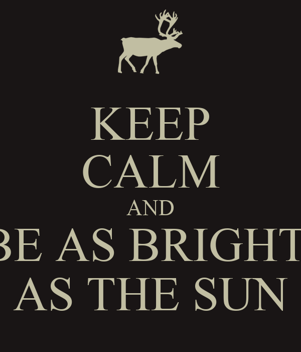 KEEP CALM AND BE AS BRIGHT  AS THE SUN