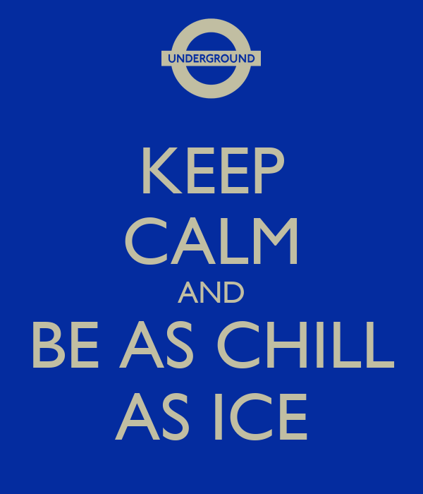 KEEP CALM AND BE AS CHILL AS ICE