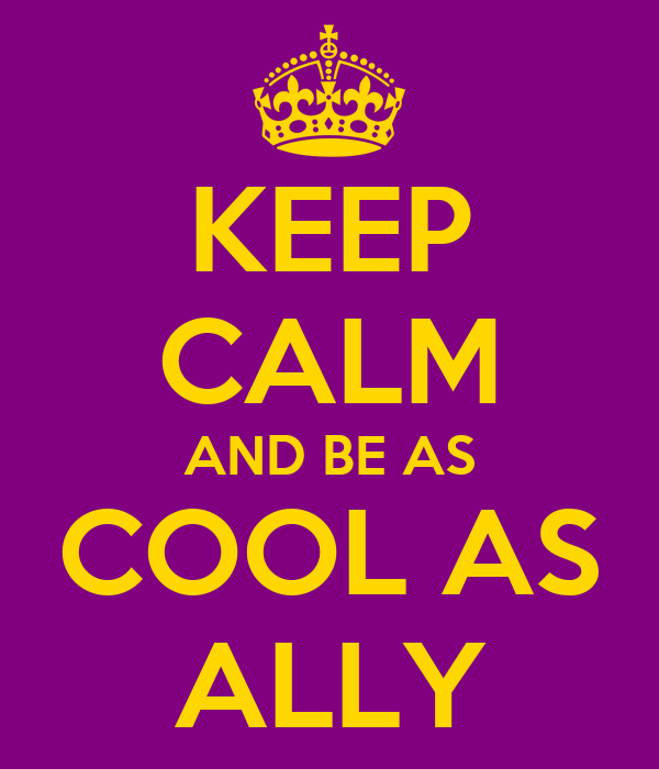 KEEP CALM AND BE AS COOL AS ALLY
