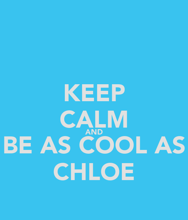 KEEP CALM AND BE AS COOL AS CHLOE