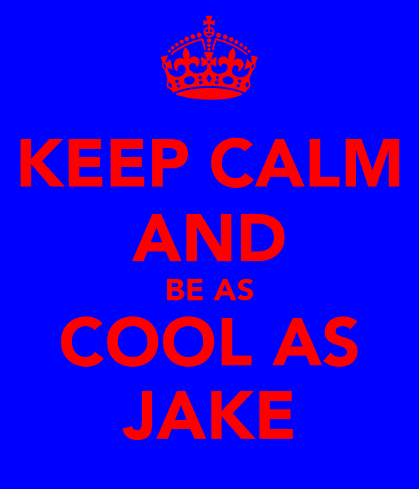 KEEP CALM AND BE AS COOL AS JAKE