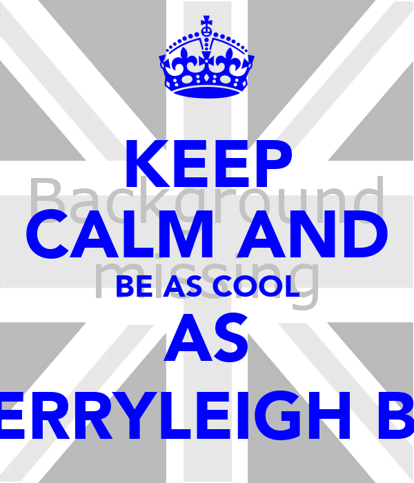KEEP CALM AND BE AS COOL AS KERRYLEIGH B)x
