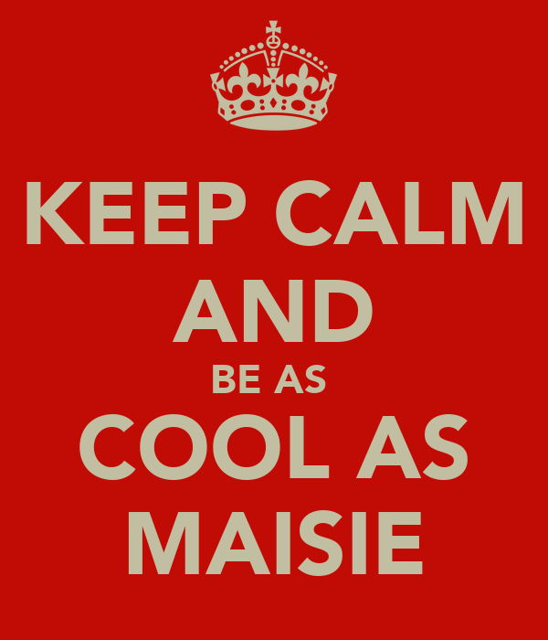 KEEP CALM AND BE AS  COOL AS MAISIE