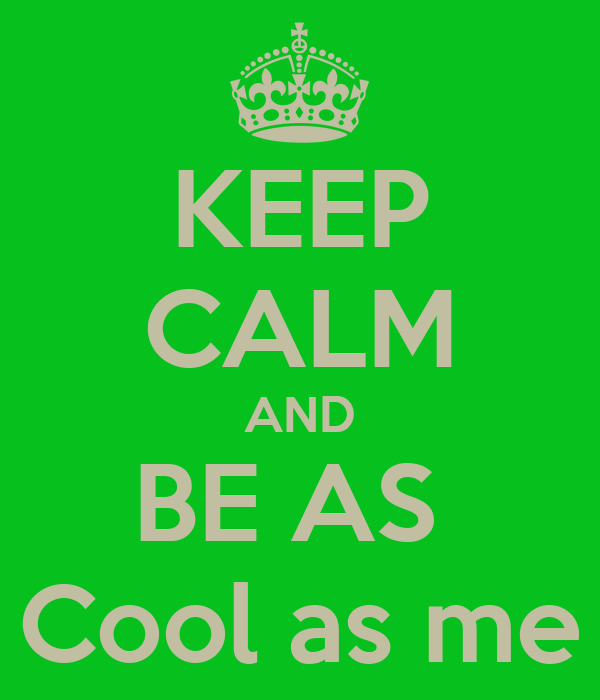 KEEP CALM AND BE AS  Cool as me
