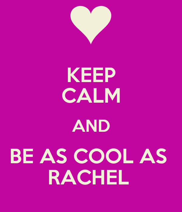KEEP CALM AND BE AS COOL AS  RACHEL