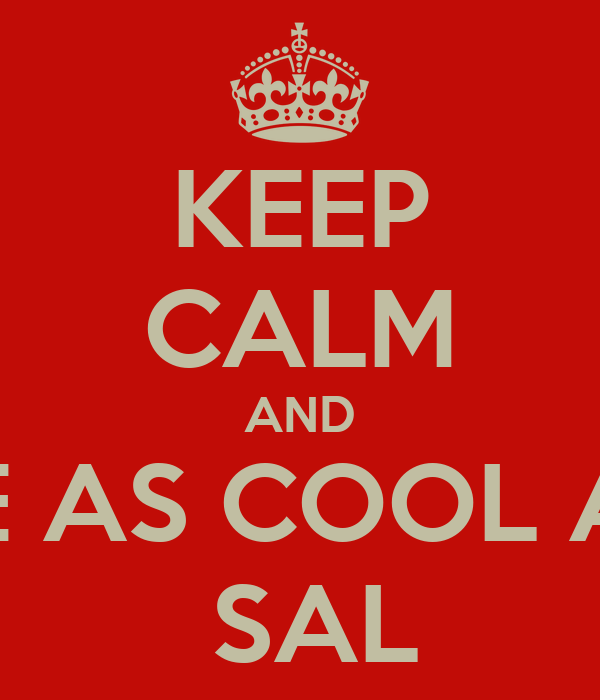 KEEP CALM AND BE AS COOL AS  SAL