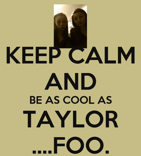 KEEP CALM AND BE AS COOL AS TAYLOR ....FOO.