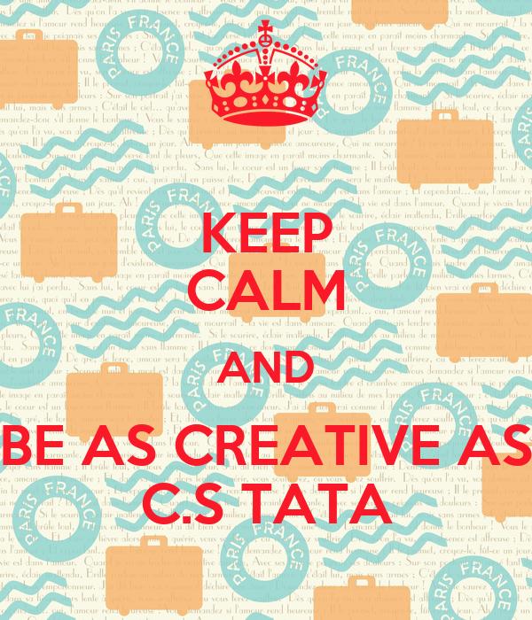 KEEP CALM AND BE AS CREATIVE AS C.S TATA