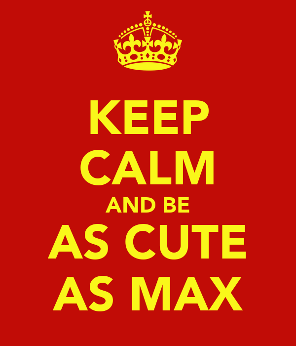 KEEP CALM AND BE AS CUTE AS MAX