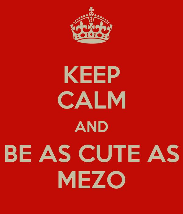 KEEP CALM AND BE AS CUTE AS MEZO