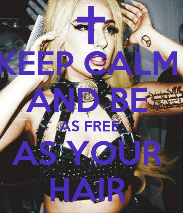 KEEP CALM  AND BE  AS FREE  AS YOUR  HAIR