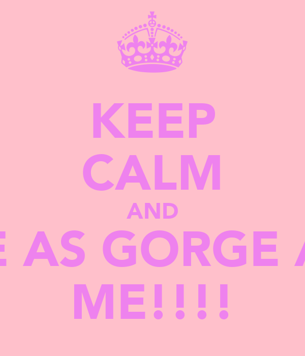KEEP CALM AND BE AS GORGE AS ME!!!!