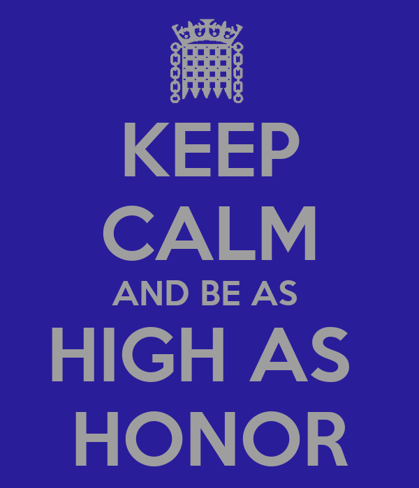 KEEP CALM AND BE AS  HIGH AS  HONOR