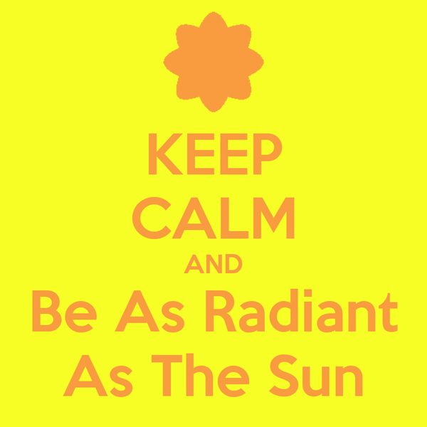 KEEP CALM AND Be As Radiant As The Sun