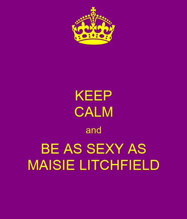 KEEP CALM and BE AS SEXY AS MAISIE LITCHFIELD