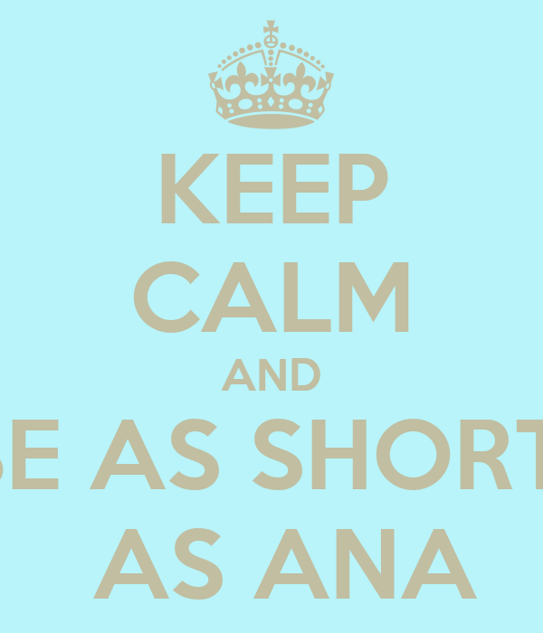 KEEP CALM AND BE AS SHORT   AS ANA