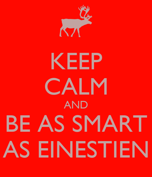KEEP CALM AND BE AS SMART AS EINESTIEN
