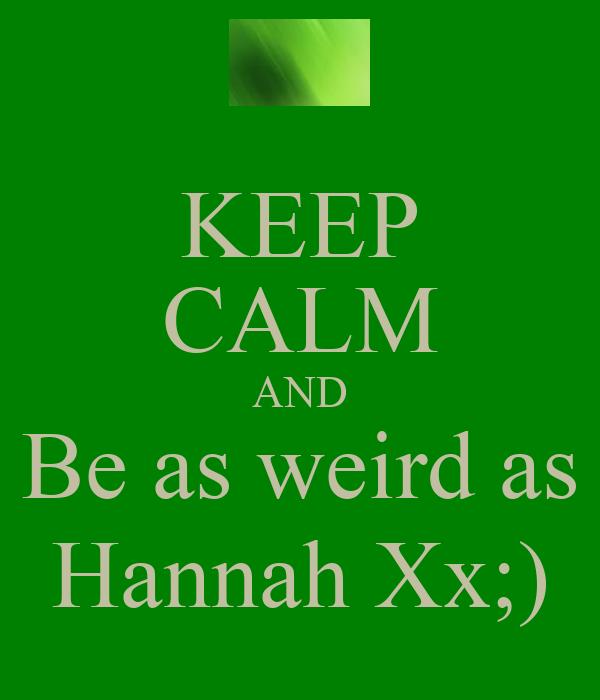 KEEP CALM AND Be as weird as Hannah Xx;)
