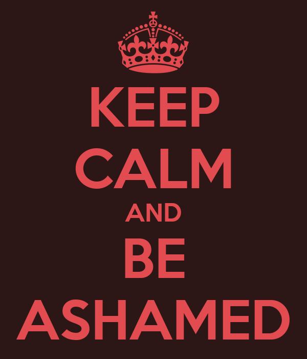 KEEP CALM AND BE ASHAMED