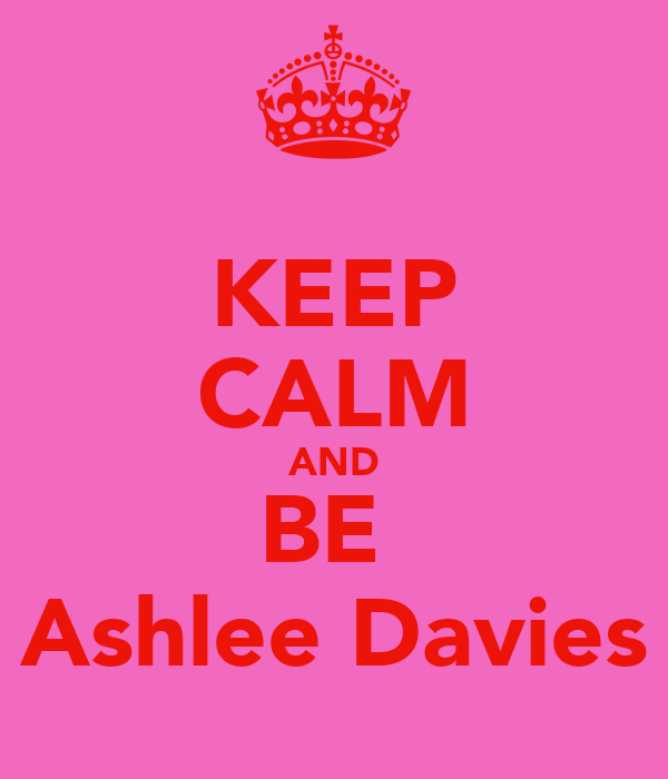 KEEP CALM AND BE  Ashlee Davies
